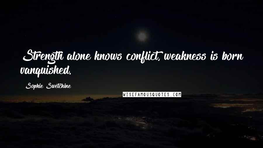 Sophie Swetchine quotes: Strength alone knows conflict, weakness is born vanquished.