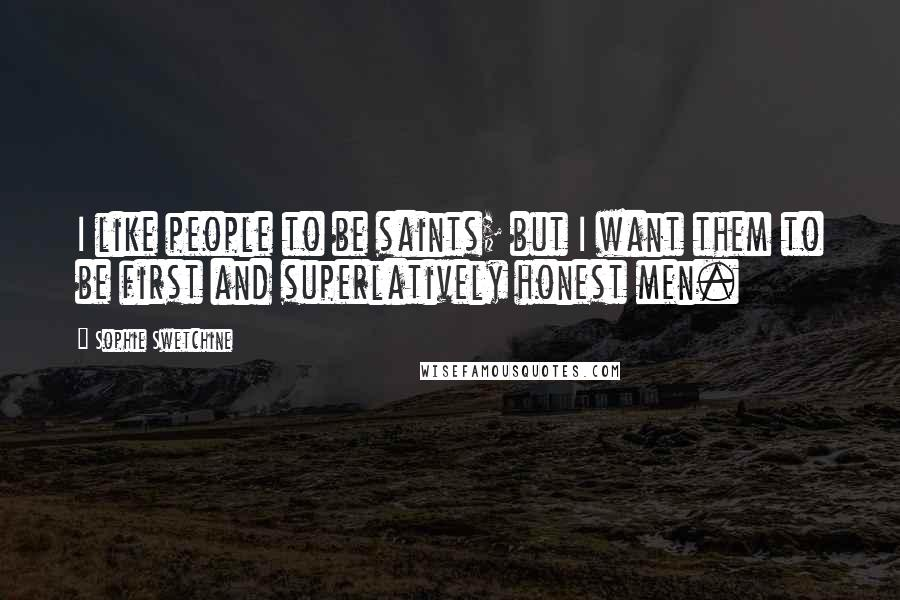 Sophie Swetchine quotes: I like people to be saints; but I want them to be first and superlatively honest men.