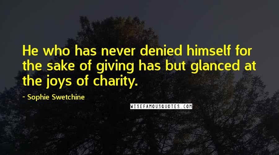 Sophie Swetchine quotes: He who has never denied himself for the sake of giving has but glanced at the joys of charity.