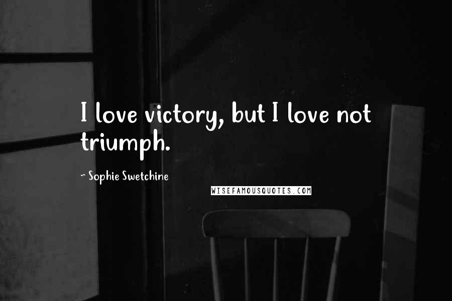 Sophie Swetchine quotes: I love victory, but I love not triumph.