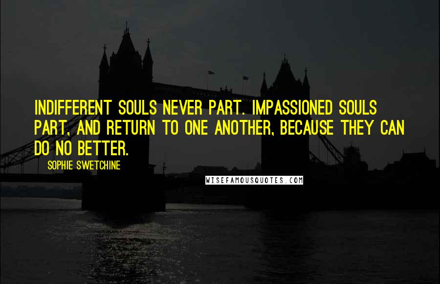 Sophie Swetchine quotes: Indifferent souls never part. Impassioned souls part, and return to one another, because they can do no better.