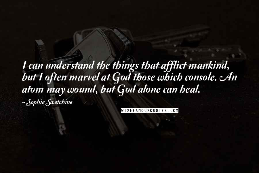 Sophie Swetchine quotes: I can understand the things that afflict mankind, but I often marvel at God those which console. An atom may wound, but God alone can heal.