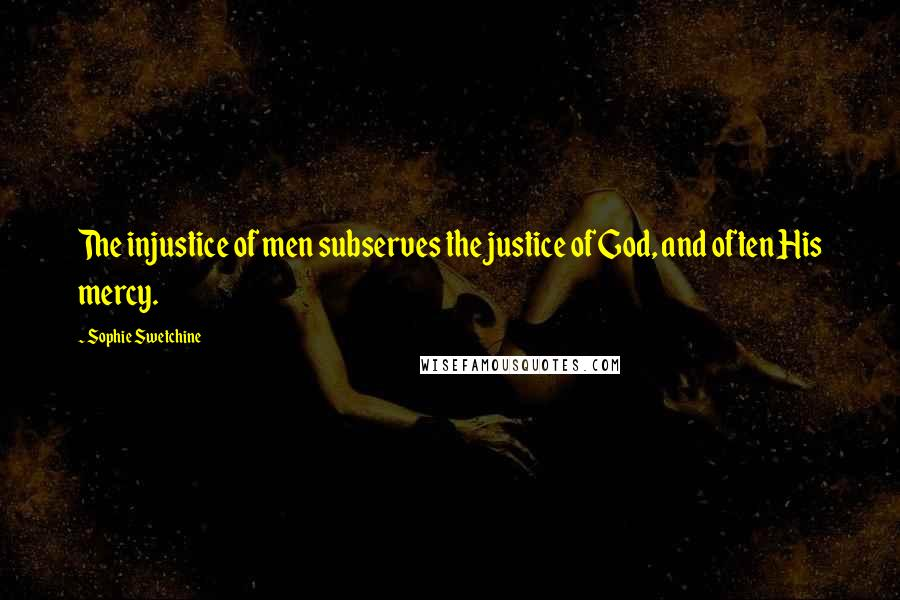 Sophie Swetchine quotes: The injustice of men subserves the justice of God, and often His mercy.