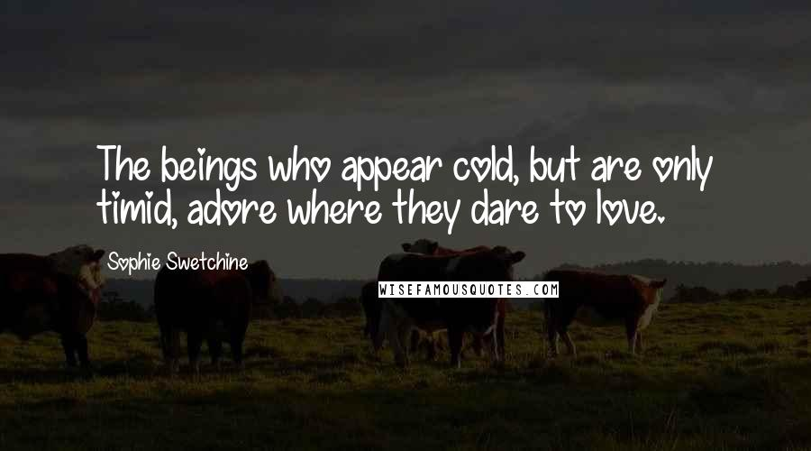 Sophie Swetchine quotes: The beings who appear cold, but are only timid, adore where they dare to love.
