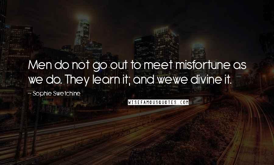 Sophie Swetchine quotes: Men do not go out to meet misfortune as we do. They learn it; and wewe divine it.
