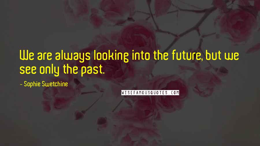 Sophie Swetchine quotes: We are always looking into the future, but we see only the past.