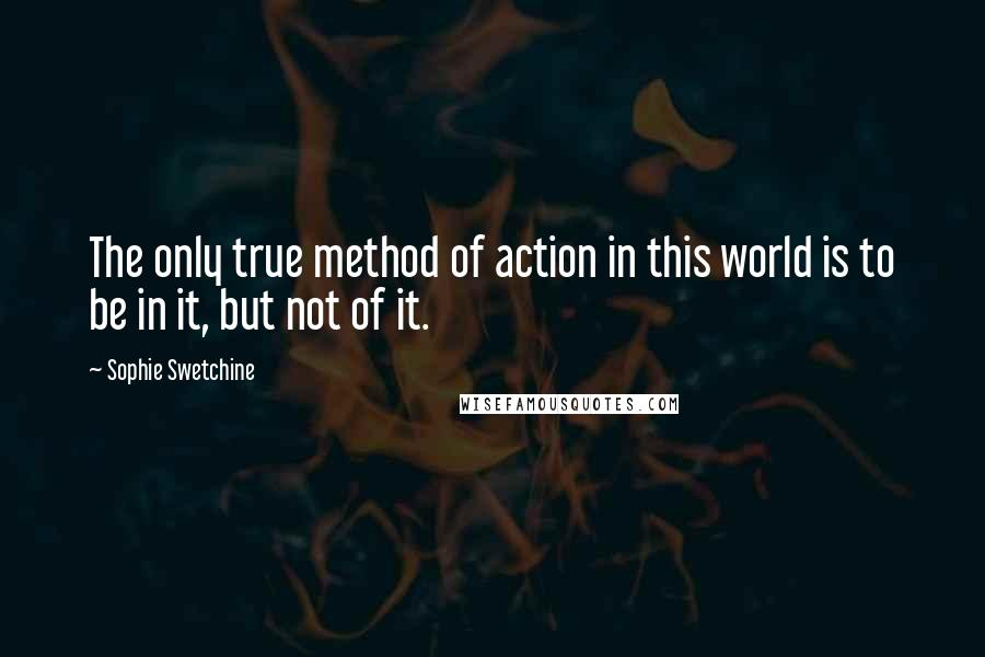 Sophie Swetchine quotes: The only true method of action in this world is to be in it, but not of it.