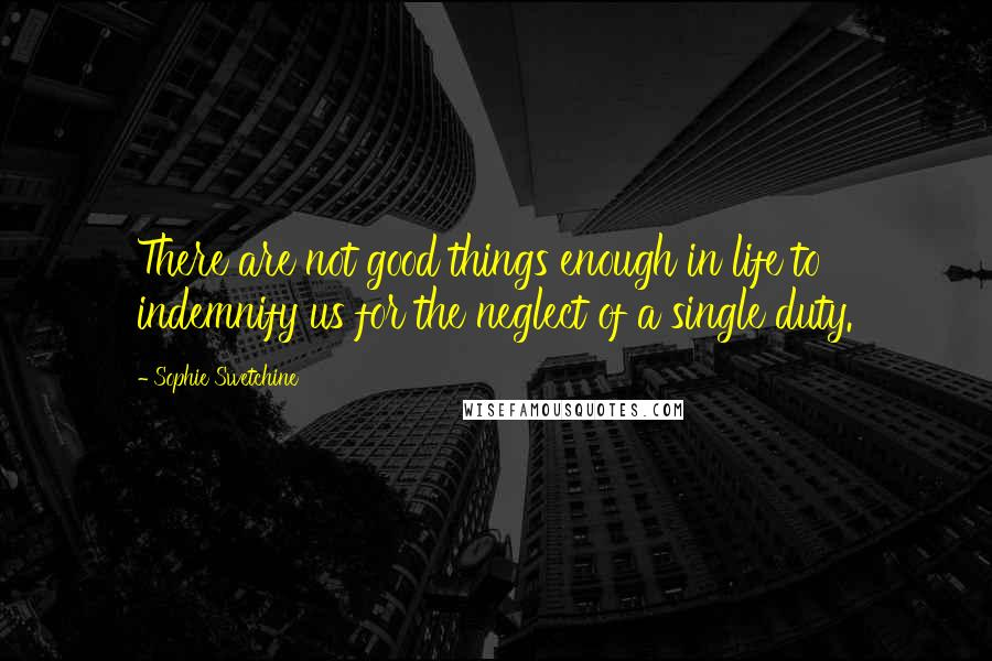 Sophie Swetchine quotes: There are not good things enough in life to indemnify us for the neglect of a single duty.