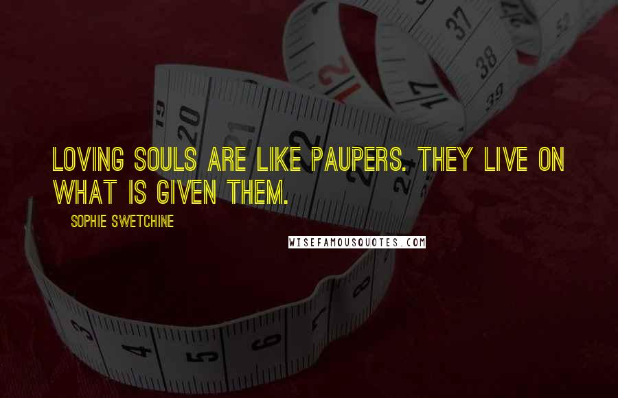 Sophie Swetchine quotes: Loving souls are like paupers. They live on what is given them.