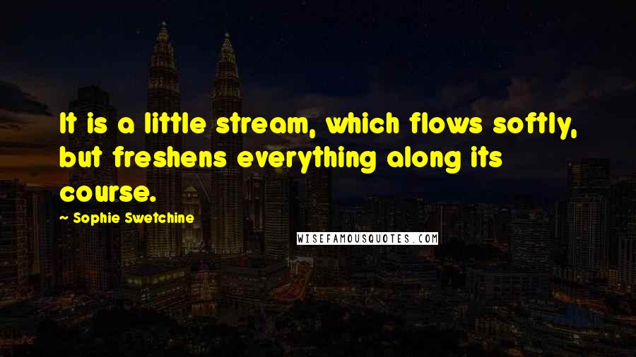 Sophie Swetchine quotes: It is a little stream, which flows softly, but freshens everything along its course.