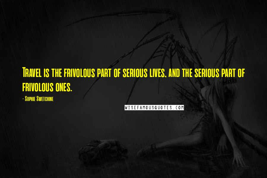 Sophie Swetchine quotes: Travel is the frivolous part of serious lives, and the serious part of frivolous ones.