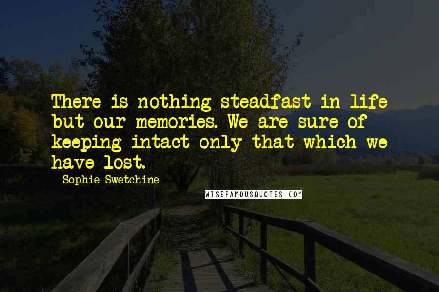 Sophie Swetchine quotes: There is nothing steadfast in life but our memories. We are sure of keeping intact only that which we have lost.