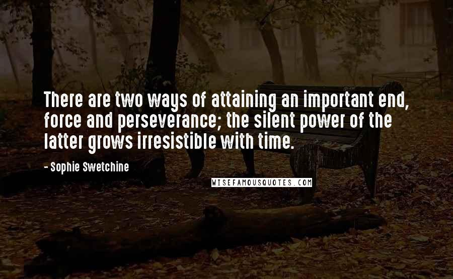 Sophie Swetchine quotes: There are two ways of attaining an important end, force and perseverance; the silent power of the latter grows irresistible with time.
