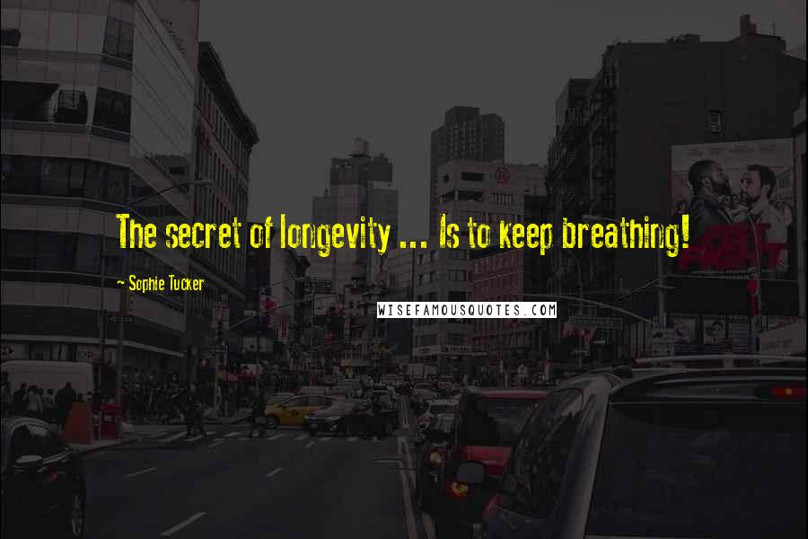 Sophie Tucker quotes: The secret of longevity ... Is to keep breathing!