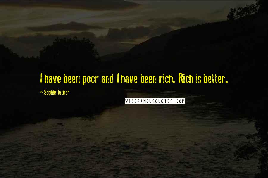 Sophie Tucker quotes: I have been poor and I have been rich. Rich is better.