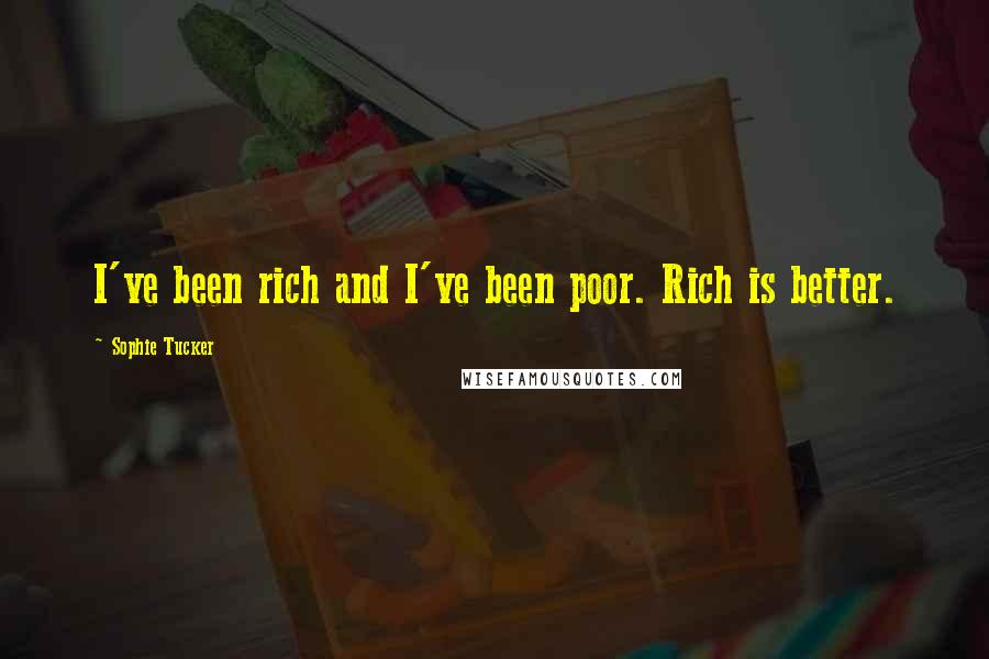 Sophie Tucker quotes: I've been rich and I've been poor. Rich is better.