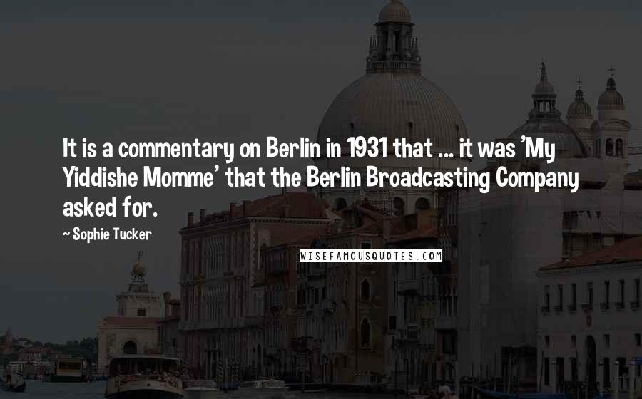 Sophie Tucker quotes: It is a commentary on Berlin in 1931 that ... it was 'My Yiddishe Momme' that the Berlin Broadcasting Company asked for.