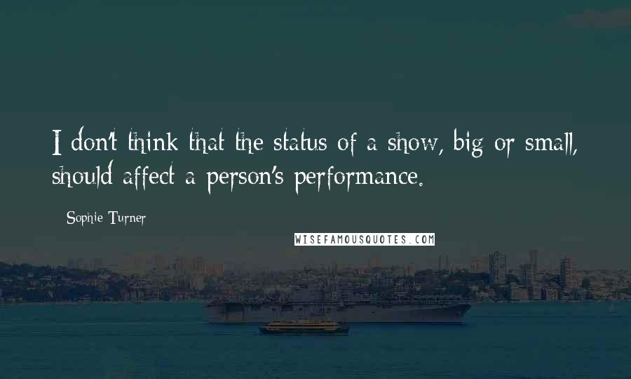 Sophie Turner quotes: I don't think that the status of a show, big or small, should affect a person's performance.