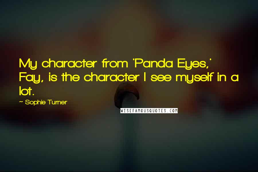 Sophie Turner quotes: My character from 'Panda Eyes,' Fay, is the character I see myself in a lot.