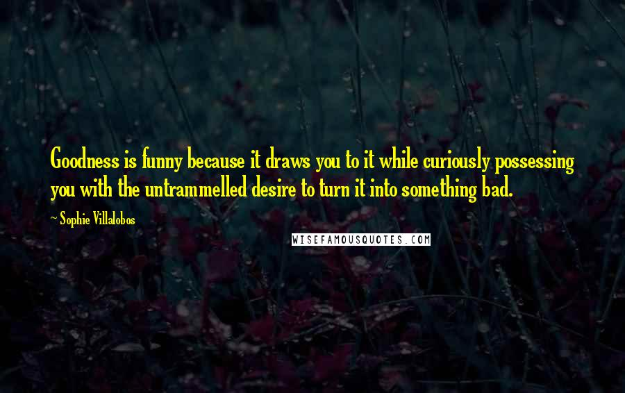 Sophie Villalobos quotes: Goodness is funny because it draws you to it while curiously possessing you with the untrammelled desire to turn it into something bad.