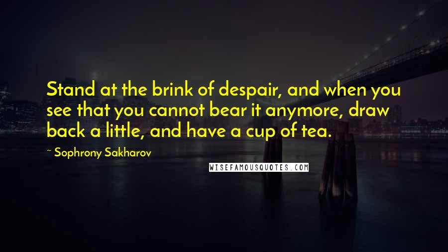 Sophrony Sakharov quotes: Stand at the brink of despair, and when you see that you cannot bear it anymore, draw back a little, and have a cup of tea.