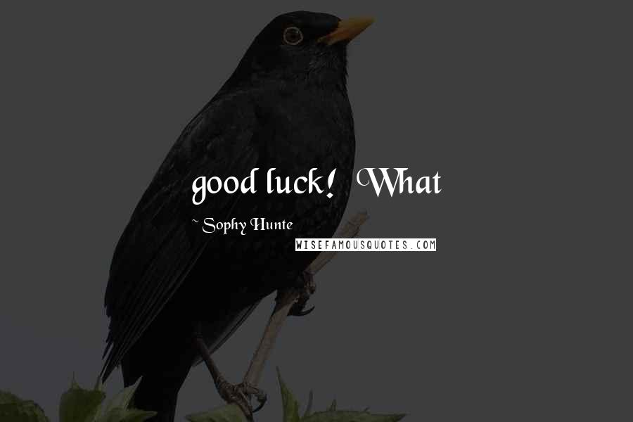 Sophy Hunte quotes: good luck! What