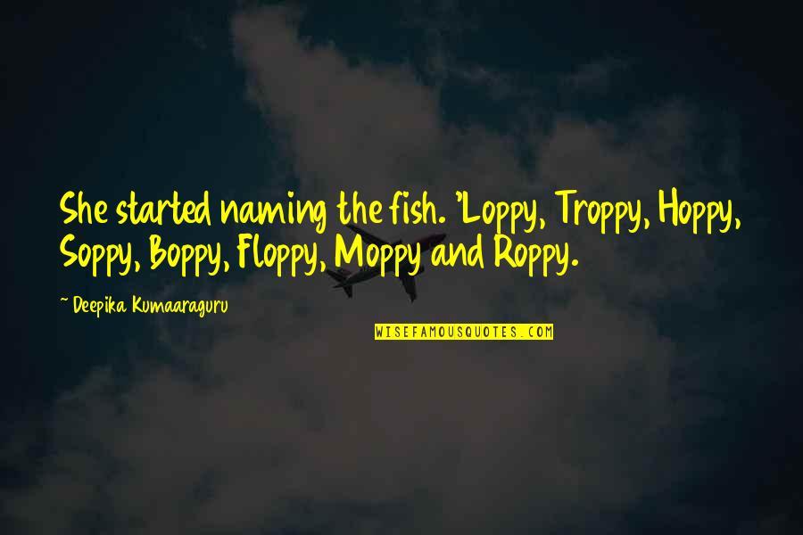 Soppy Quotes By Deepika Kumaaraguru: She started naming the fish. 'Loppy, Troppy, Hoppy,