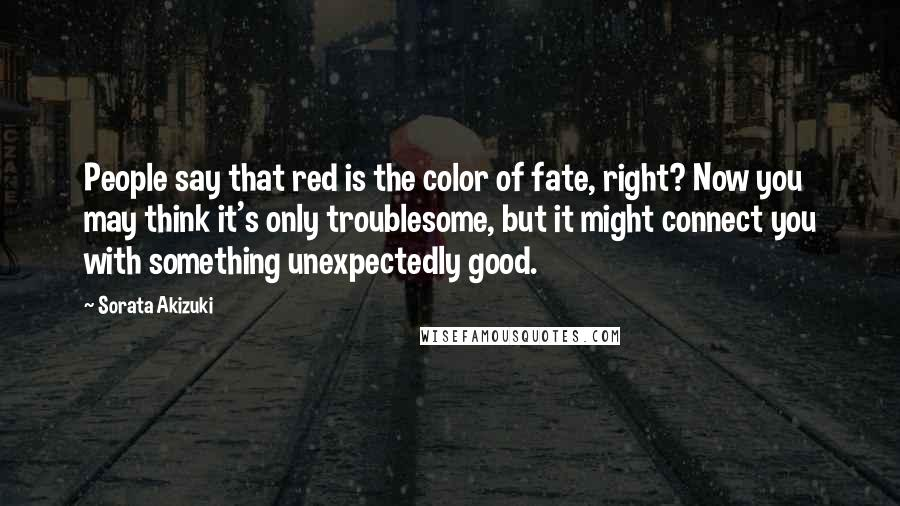 Sorata Akizuki quotes: People say that red is the color of fate, right? Now you may think it's only troublesome, but it might connect you with something unexpectedly good.