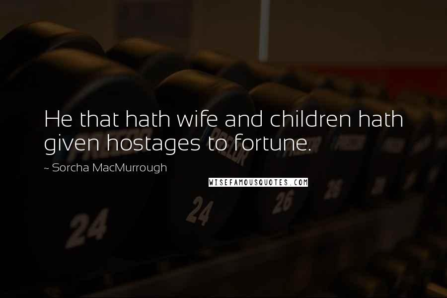 Sorcha MacMurrough quotes: He that hath wife and children hath given hostages to fortune.