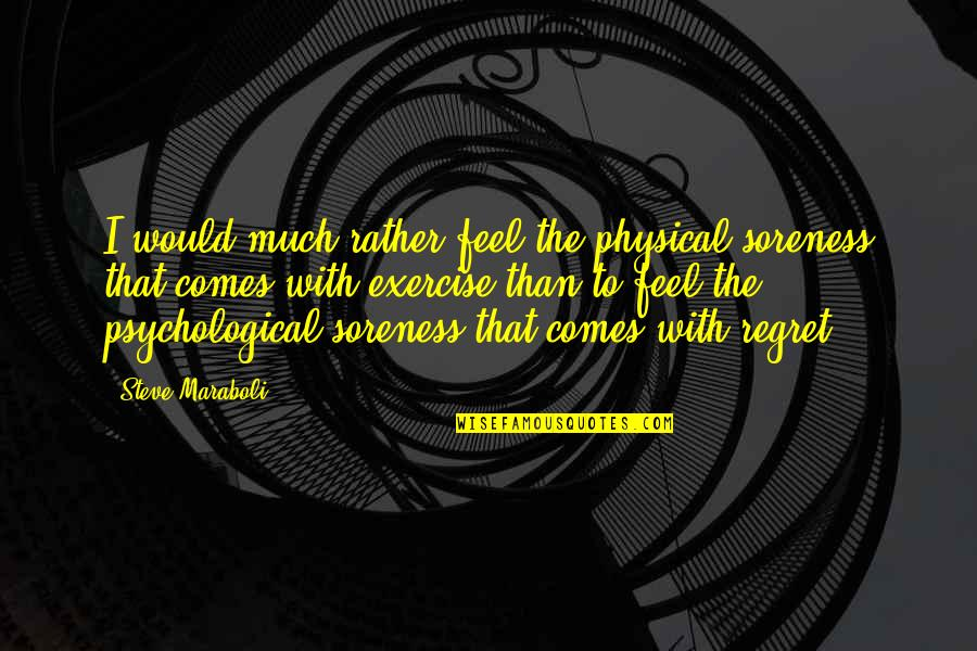 Soreness Quotes By Steve Maraboli: I would much rather feel the physical soreness