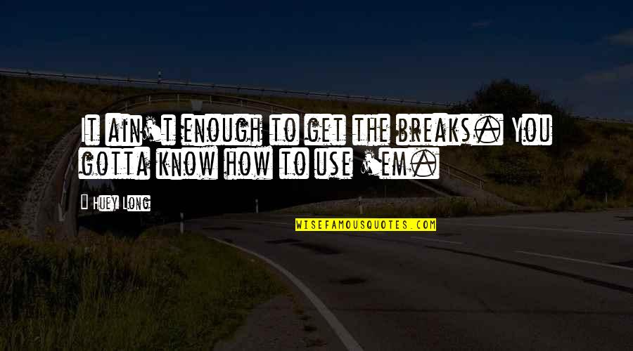 Sorry Dad I'm Not Perfect Quotes By Huey Long: It ain't enough to get the breaks. You
