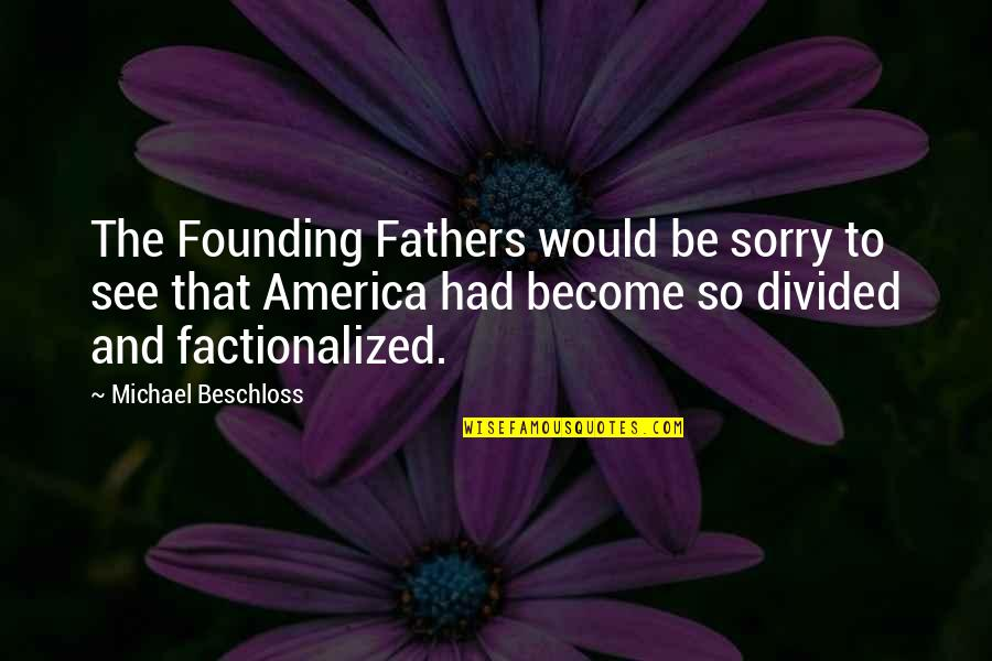 Sorry Fathers Quotes By Michael Beschloss: The Founding Fathers would be sorry to see