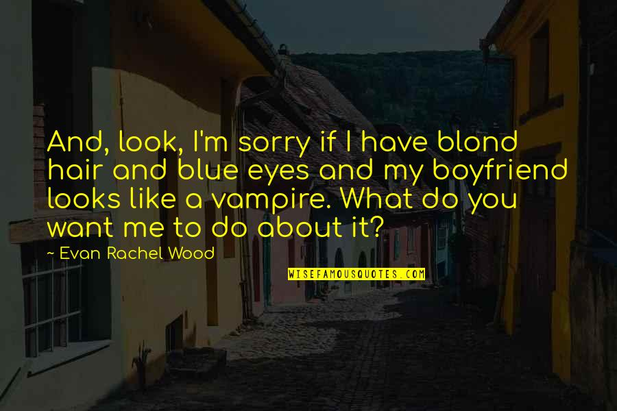 Sorry For Boyfriend Quotes By Evan Rachel Wood: And, look, I'm sorry if I have blond