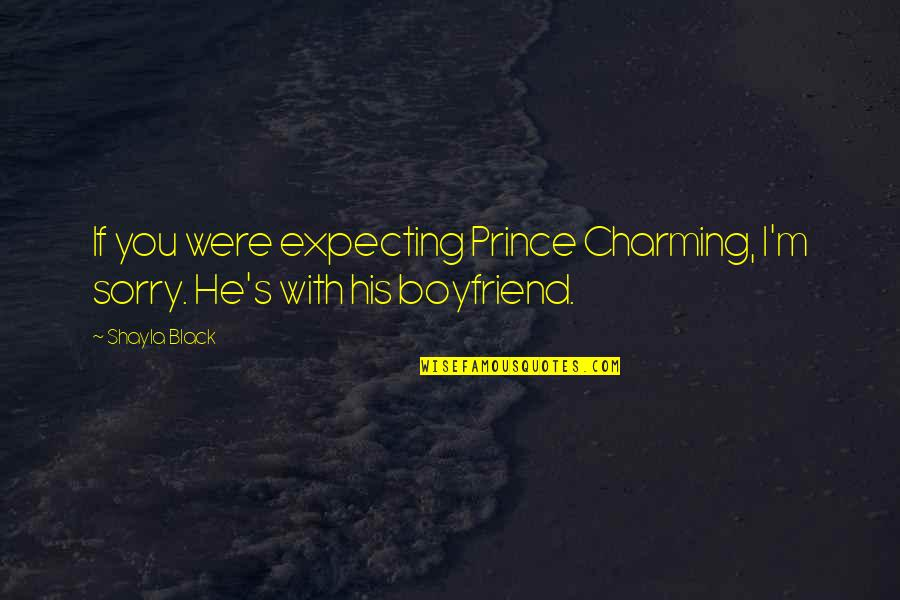 Sorry For Boyfriend Quotes By Shayla Black: If you were expecting Prince Charming, I'm sorry.