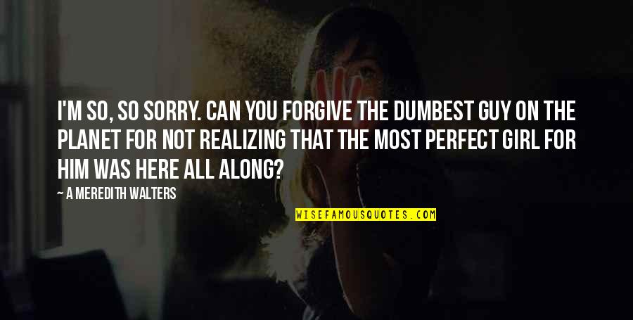 Sorry I Am Not Perfect Quotes By A Meredith Walters: I'm so, so sorry. Can you forgive the