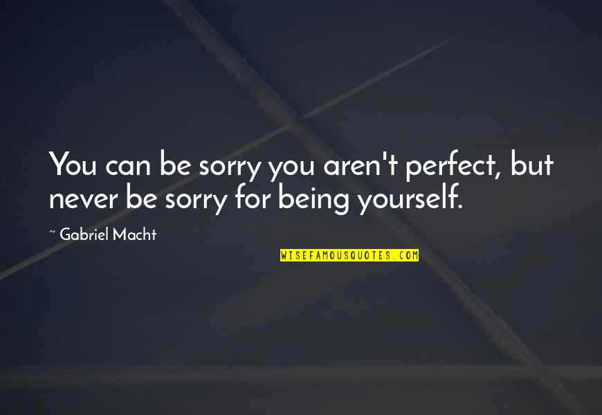 Sorry I Am Not Perfect Quotes By Gabriel Macht: You can be sorry you aren't perfect, but