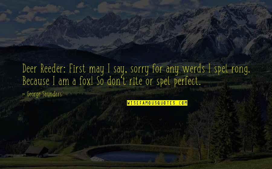 Sorry I Am Not Perfect Quotes By George Saunders: Deer Reeder: First may I say, sorry for