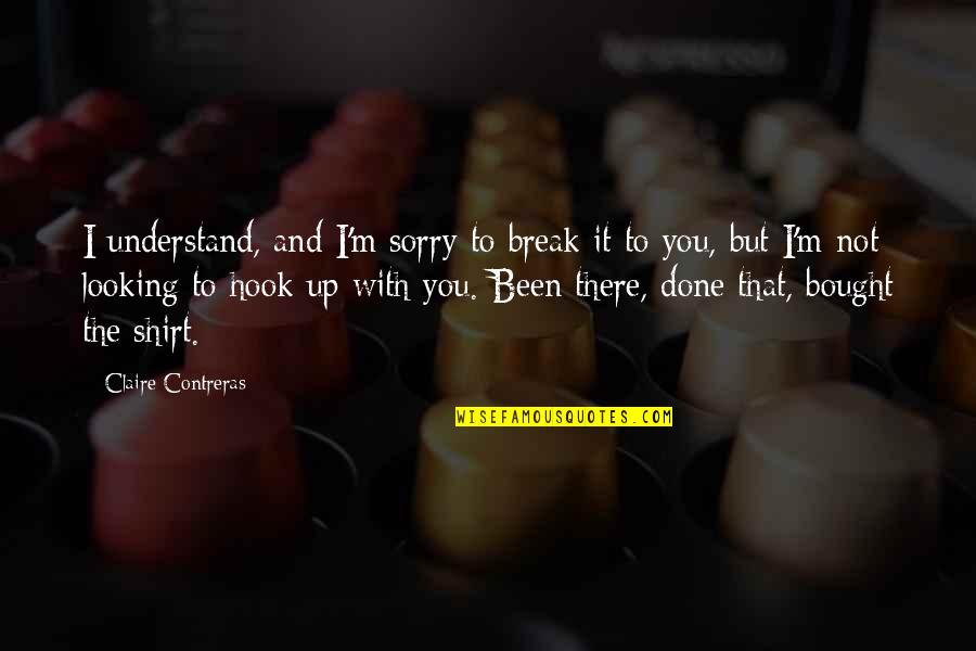 Sorry I'm Not There Quotes By Claire Contreras: I understand, and I'm sorry to break it