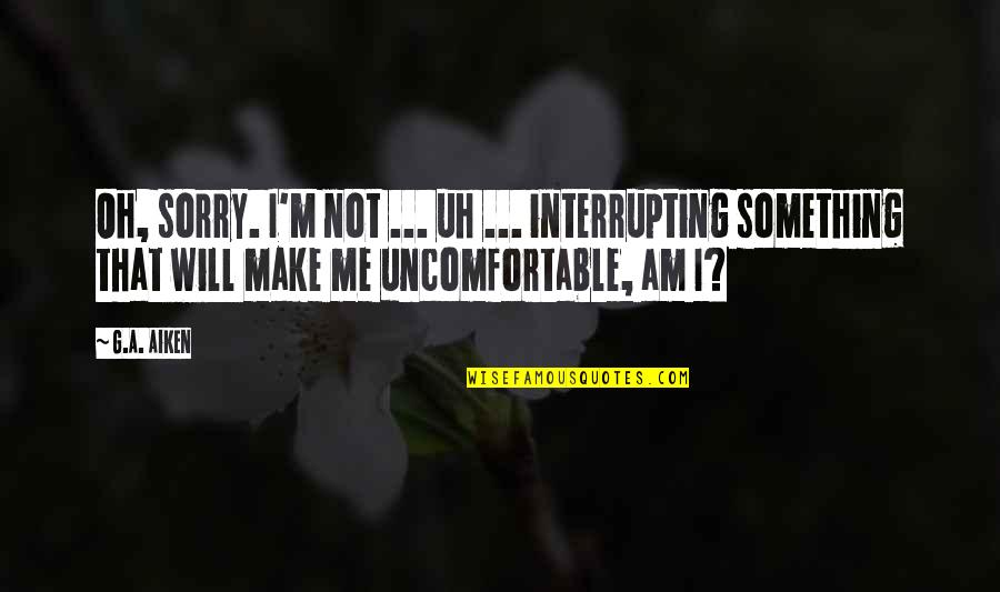 Sorry I'm Not There Quotes By G.A. Aiken: Oh, sorry. I'm not ... uh ... interrupting