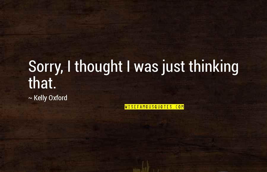 Sorry I'm Not There Quotes By Kelly Oxford: Sorry, I thought I was just thinking that.