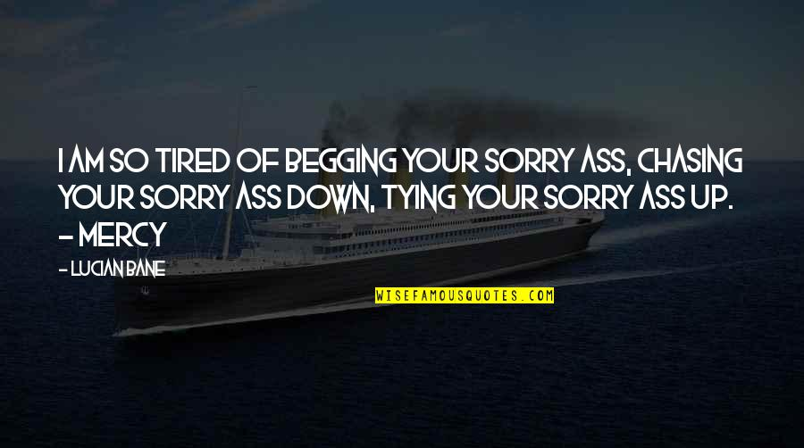Sorry I'm Not There Quotes By Lucian Bane: I am so tired of begging your sorry