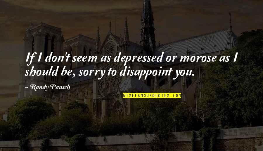 Sorry I'm Not There Quotes By Randy Pausch: If I don't seem as depressed or morose