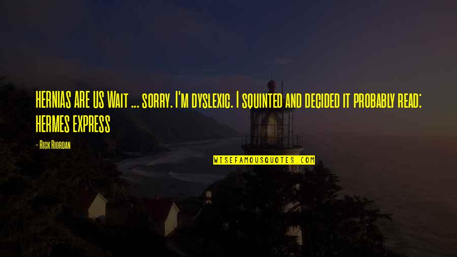Sorry I'm Not There Quotes By Rick Riordan: HERNIAS ARE US Wait ... sorry. I'm dyslexic.