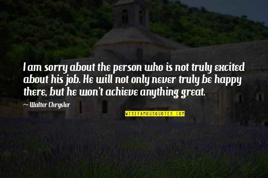 Sorry I'm Not There Quotes By Walter Chrysler: I am sorry about the person who is