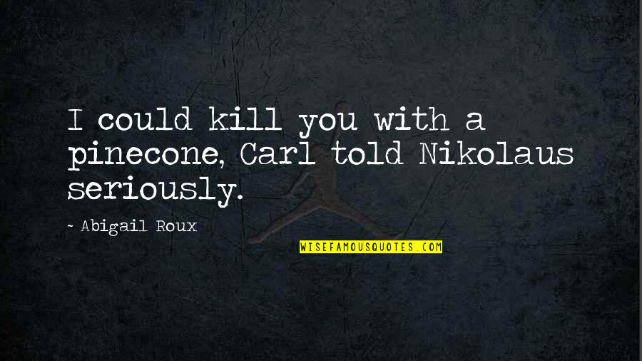 Sorry Mahal Ko Quotes By Abigail Roux: I could kill you with a pinecone, Carl