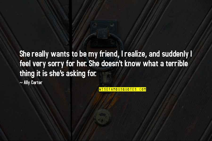 Sorry To Best Friend Quotes By Ally Carter: She really wants to be my friend, I