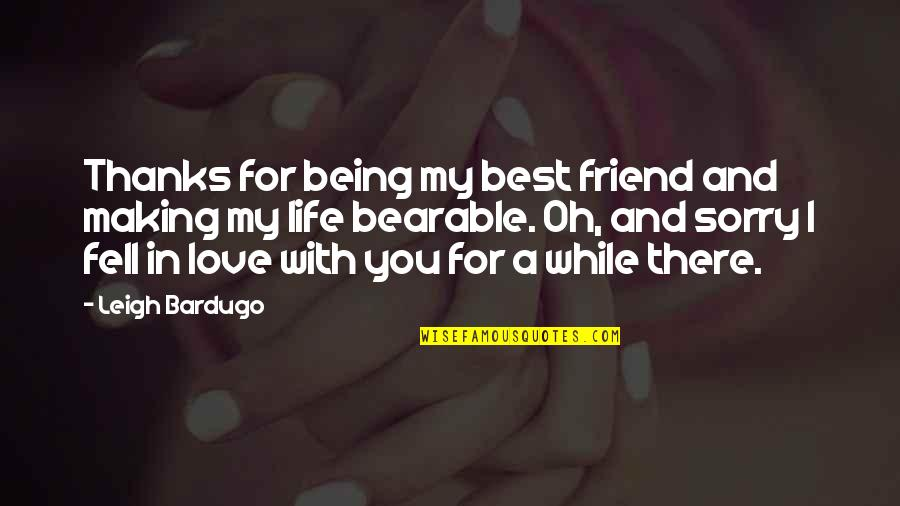 Sorry To Best Friend Quotes By Leigh Bardugo: Thanks for being my best friend and making