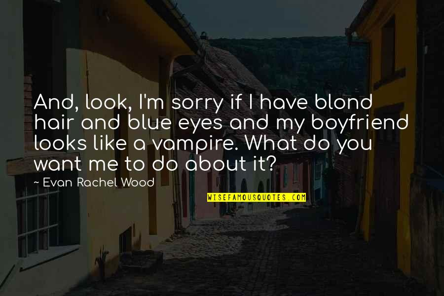 Sorry To Boyfriend Quotes By Evan Rachel Wood: And, look, I'm sorry if I have blond