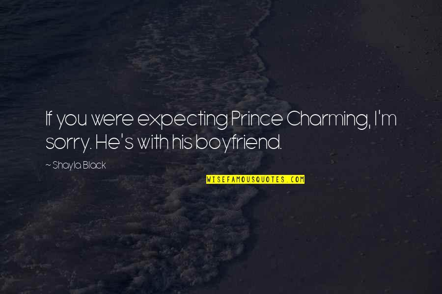 Sorry To Boyfriend Quotes By Shayla Black: If you were expecting Prince Charming, I'm sorry.
