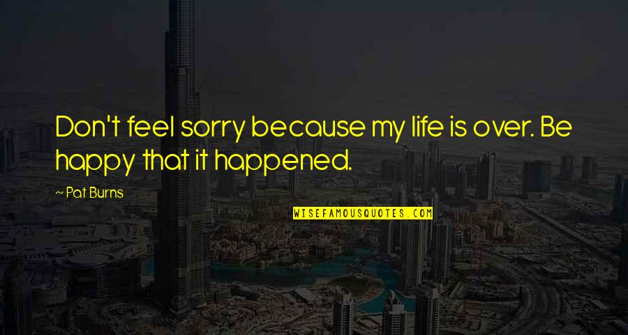 Sorry Your Not Happy Quotes By Pat Burns: Don't feel sorry because my life is over.